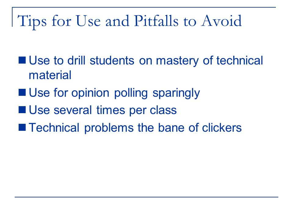 Tips for Use and Pitfalls to Avoid Use to drill students on mastery of technical material Use for opinion polling sparingly Use several times per clas
