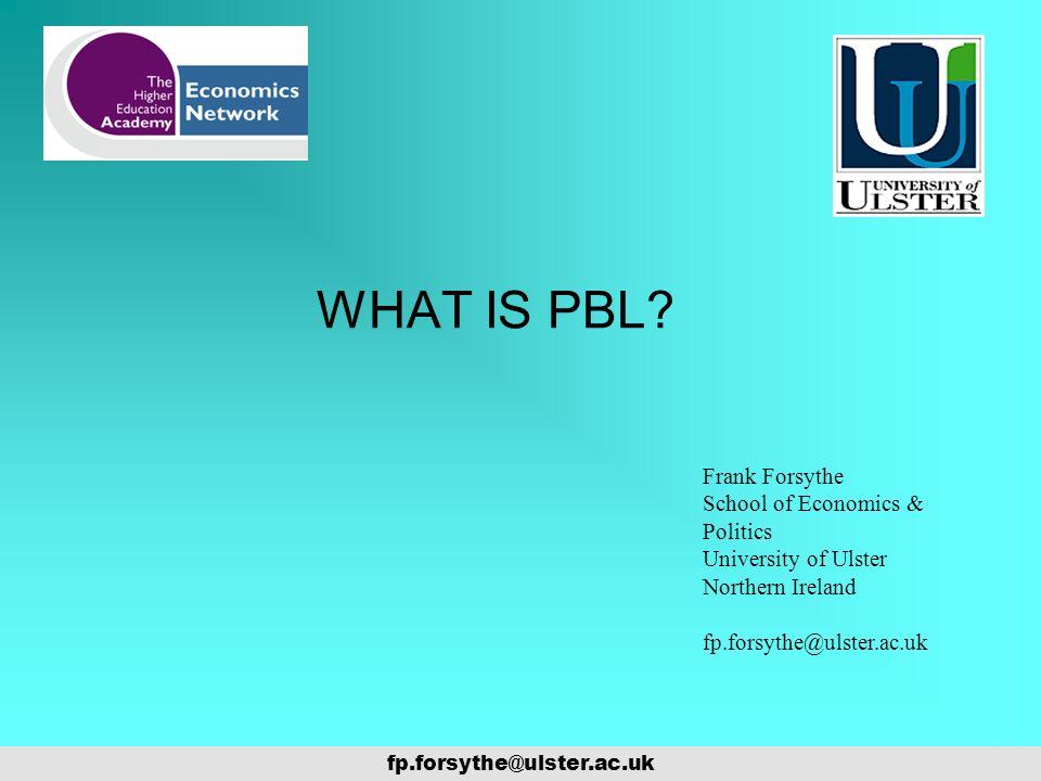 WHAT IS PBL? fp.forsythe@ulster.ac.uk Frank Forsythe School of Economics & Politics University of Ulster Northern Ireland fp.forsythe@ulster.ac.uk
