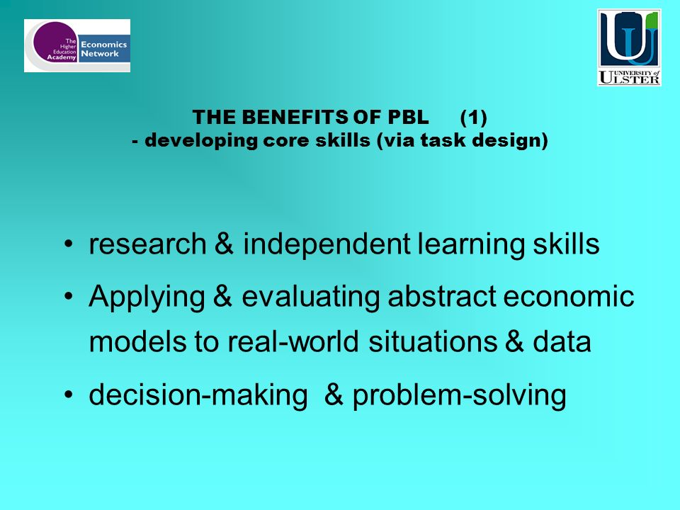 THE BENEFITS OF PBL (1) - developing core skills (via task design) research & independent learning skills Applying & evaluating abstract economic mode
