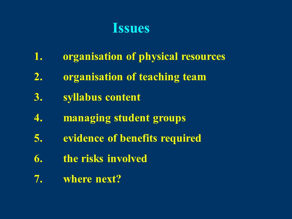Issues 1. organisation of physical resources 2.organisation of teaching team 3.syllabus content 4.managing student groups 5.evidence of benefits requi