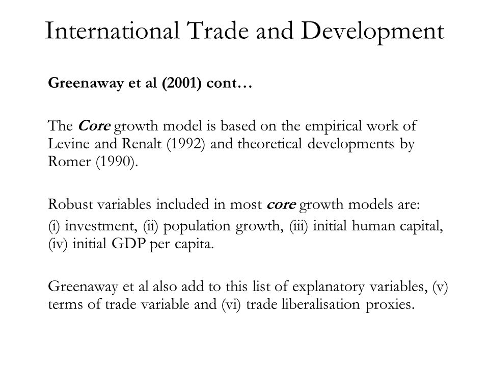 International Trade and Development Greenaway et al (2001) cont… The Core growth model is based on the empirical work of Levine and Renalt (1992) and