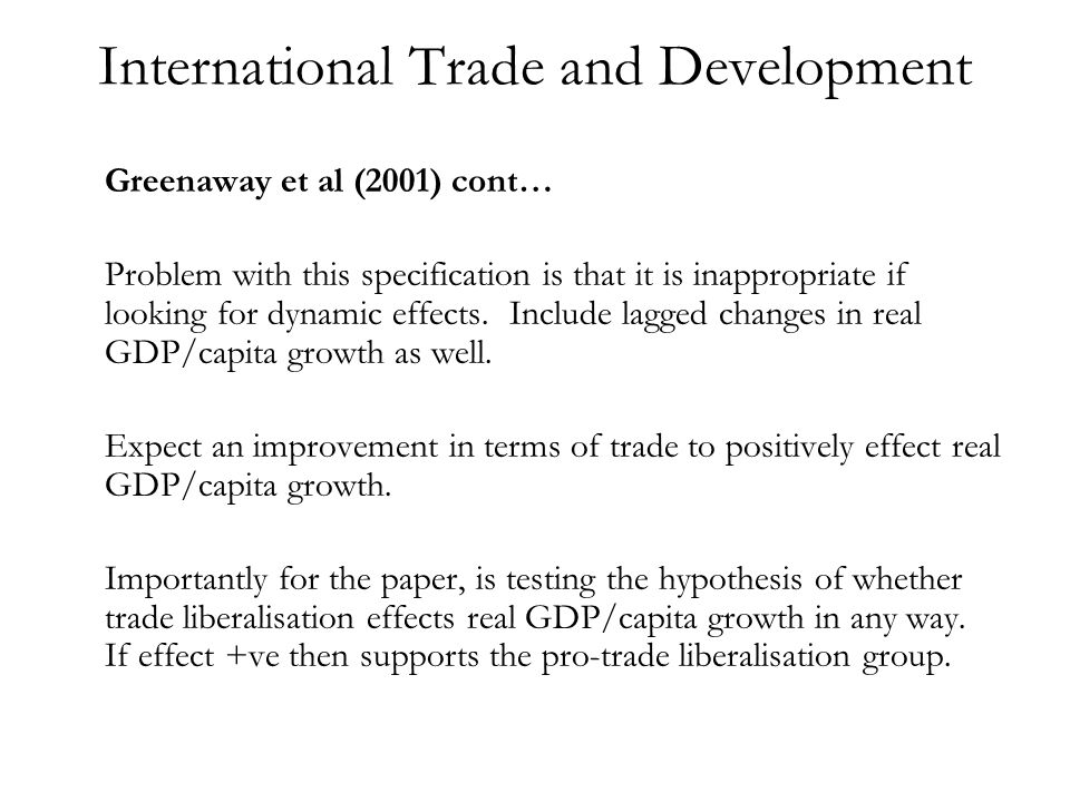 International Trade and Development Greenaway et al (2001) cont… Problem with this specification is that it is inappropriate if looking for dynamic effects.