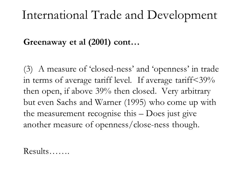 International Trade and Development Greenaway et al (2001) cont… (3)A measure of closed-ness and openness in trade in terms of average tariff level.