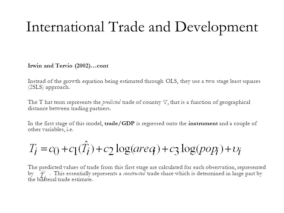 International Trade and Development Irwin and Tervio (2002)…cont Instead of the growth equation being estimated through OLS, they use a two stage leas