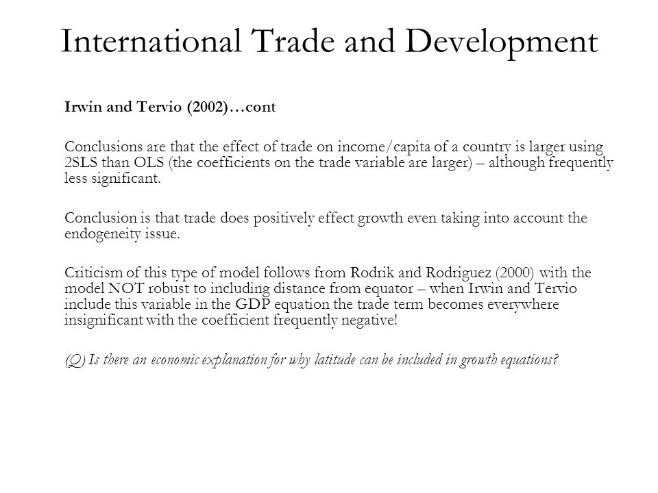 International Trade and Development Irwin and Tervio (2002)…cont Conclusions are that the effect of trade on income/capita of a country is larger using 2SLS than OLS (the coefficients on the trade variable are larger) – although frequently less significant.