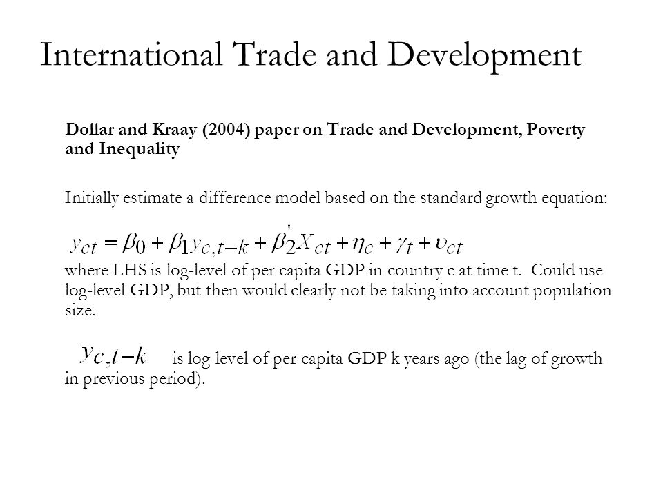 International Trade and Development Dollar and Kraay (2004) paper on Trade and Development, Poverty and Inequality Initially estimate a difference model based on the standard growth equation: where LHS is log-level of per capita GDP in country c at time t.