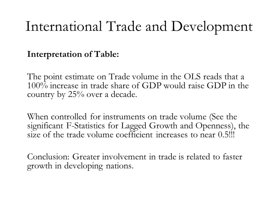 International Trade and Development Interpretation of Table: The point estimate on Trade volume in the OLS reads that a 100% increase in trade share of GDP would raise GDP in the country by 25% over a decade.