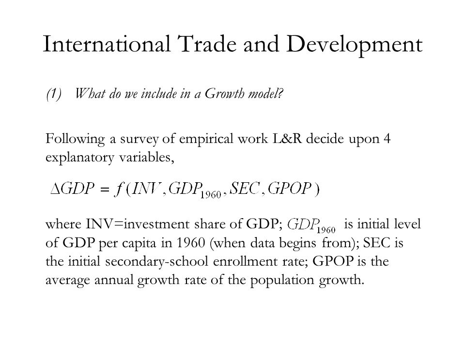 International Trade and Development (1)What do we include in a Growth model? Following a survey of empirical work L&R decide upon 4 explanatory variab
