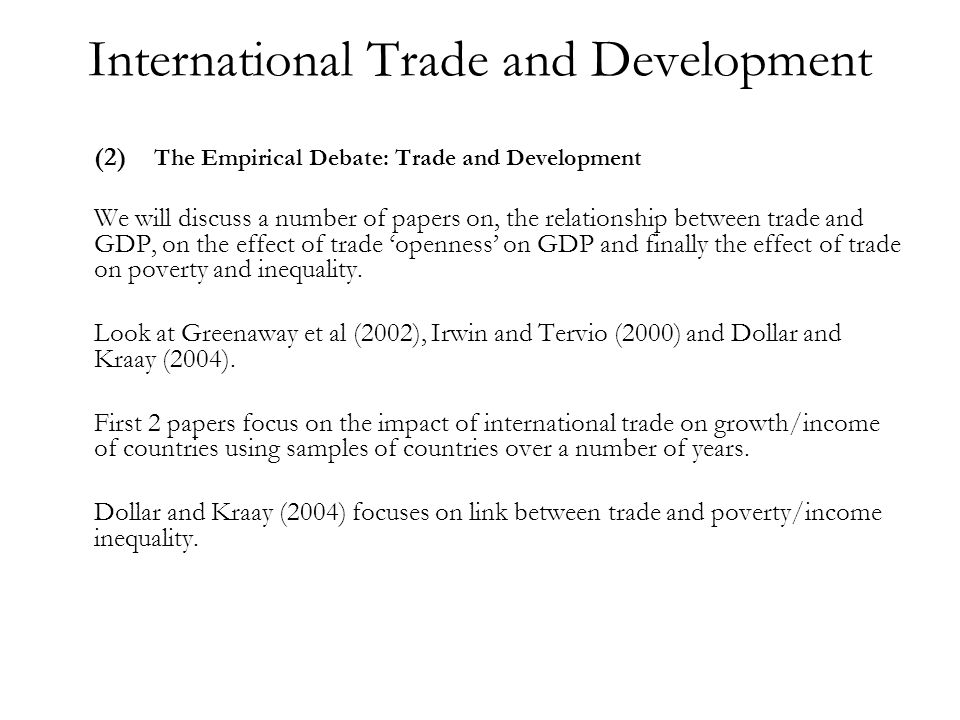 International Trade and Development (2) The Empirical Debate: Trade and Development We will discuss a number of papers on, the relationship between trade and GDP, on the effect of trade openness on GDP and finally the effect of trade on poverty and inequality.