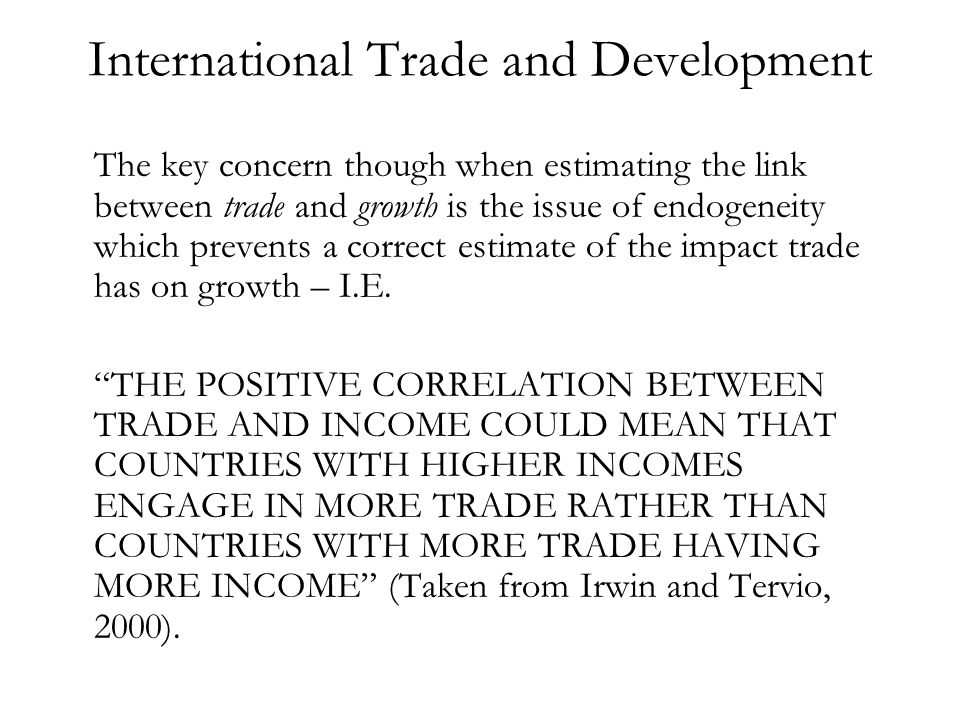 International Trade and Development The key concern though when estimating the link between trade and growth is the issue of endogeneity which prevents a correct estimate of the impact trade has on growth – I.E.