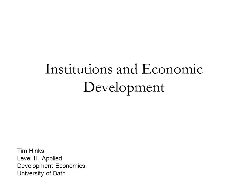 Institutions and Economic Development Tim Hinks Level III, Applied Development Economics, University of Bath