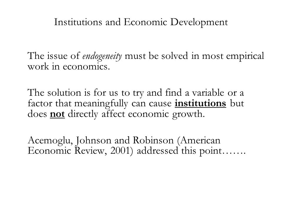 Institutions and Economic Development The issue of endogeneity must be solved in most empirical work in economics. The solution is for us to try and f