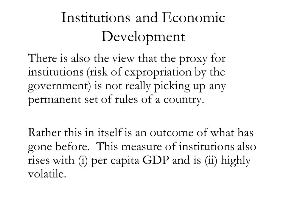 Institutions and Economic Development There is also the view that the proxy for institutions (risk of expropriation by the government) is not really p