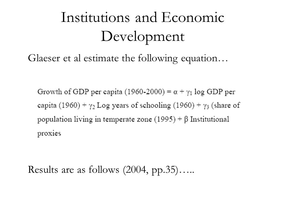 Institutions and Economic Development Glaeser et al estimate the following equation… Results are as follows (2004, pp.35)…..
