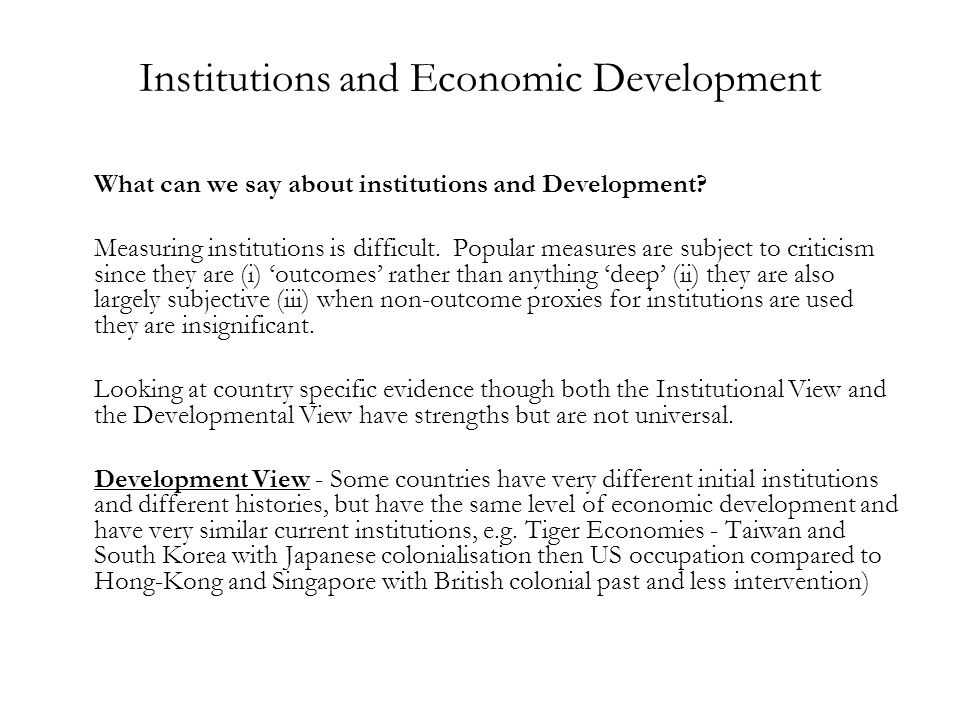 Institutions and Economic Development What can we say about institutions and Development? Measuring institutions is difficult. Popular measures are su