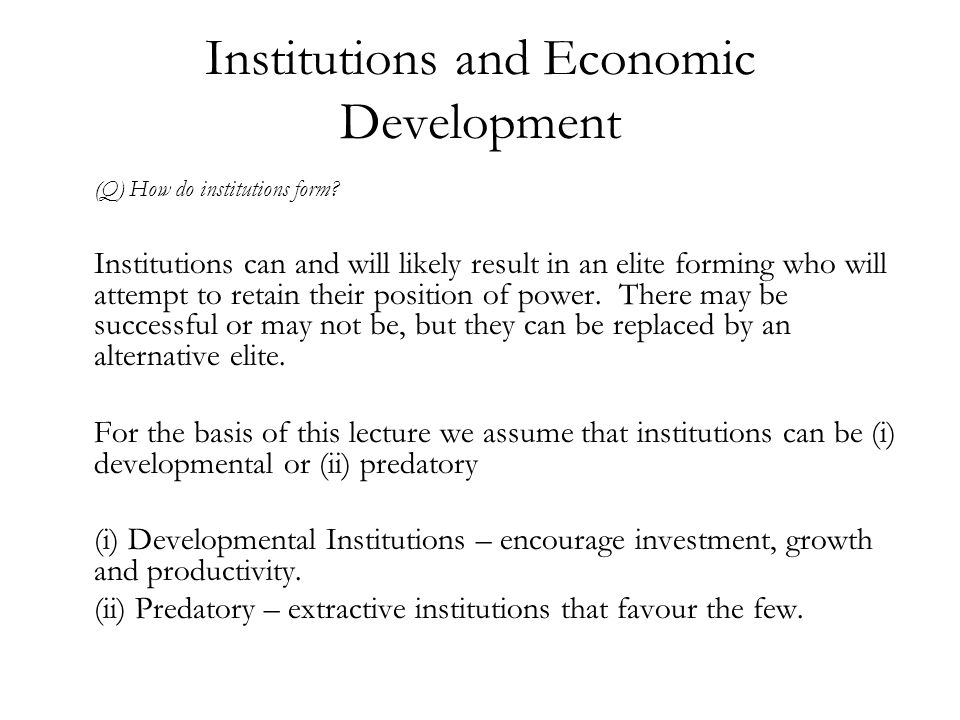 Institutions and Economic Development (Q) How do institutions form? Institutions can and will likely result in an elite forming who will attempt to re
