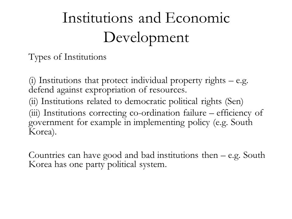 Institutions and Economic Development Types of Institutions (i) Institutions that protect individual property rights – e.g. defend against expropriati