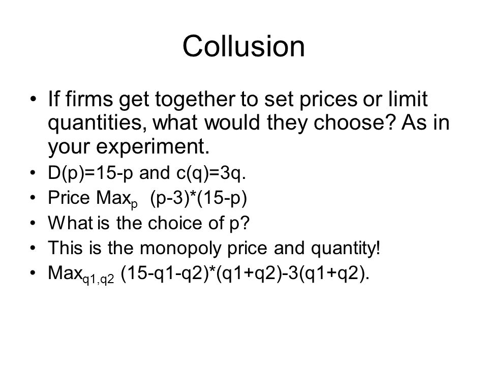 Collusion If firms get together to set prices or limit quantities, what would they choose.