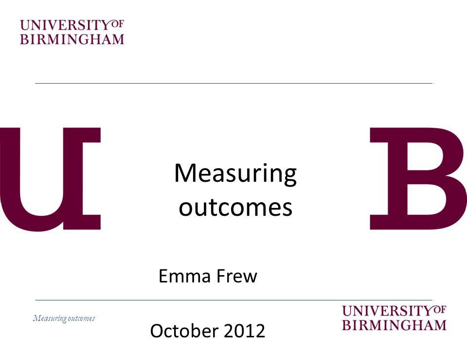 Measuring outcomes Emma Frew October 2012