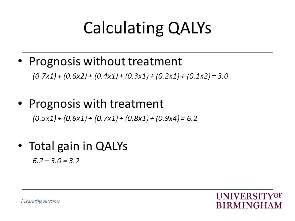 Measuring outcomes Calculating QALYs Prognosis without treatment (0.7x1) + (0.6x2) + (0.4x1) + (0.3x1) + (0.2x1) + (0.1x2) = 3.0 Prognosis with treatment (0.5x1) + (0.6x1) + (0.7x1) + (0.8x1) + (0.9x4) = 6.2 Total gain in QALYs 6.2 – 3.0 = 3.2
