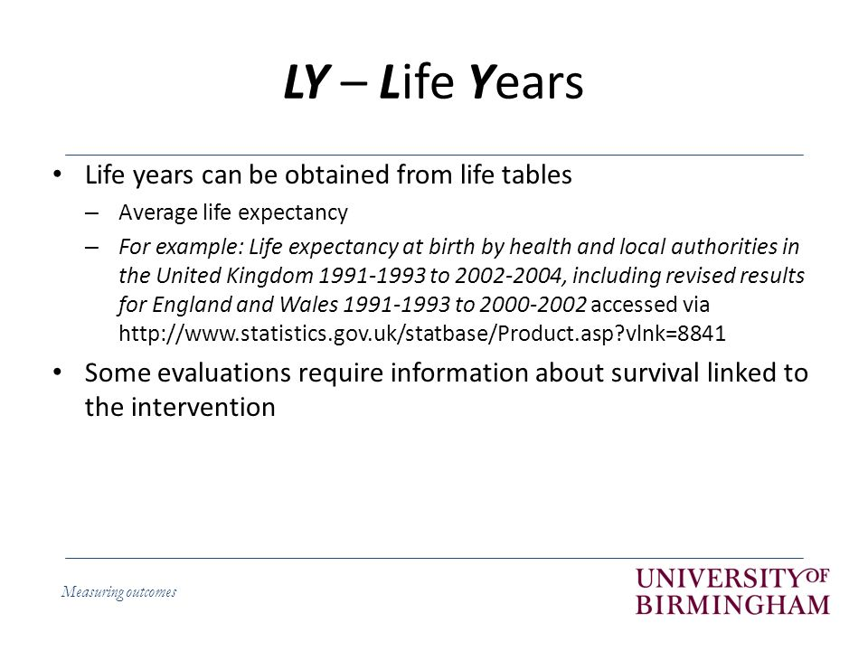 Measuring outcomes LY – Life Years Life years can be obtained from life tables – Average life expectancy – For example: Life expectancy at birth by health and local authorities in the United Kingdom to , including revised results for England and Wales to accessed via   vlnk=8841 Some evaluations require information about survival linked to the intervention