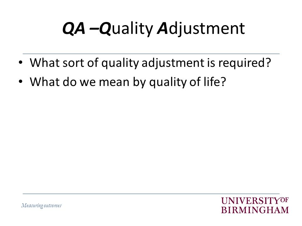 Measuring outcomes QA –Quality Adjustment What sort of quality adjustment is required.