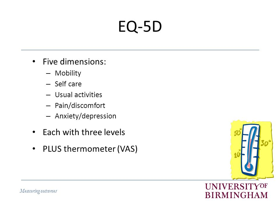 Measuring outcomes EQ-5D Five dimensions: – Mobility – Self care – Usual activities – Pain/discomfort – Anxiety/depression Each with three levels PLUS thermometer (VAS)