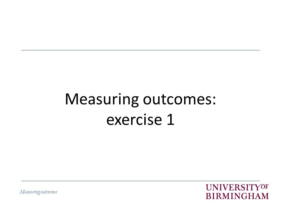Measuring outcomes Measuring outcomes: exercise 1