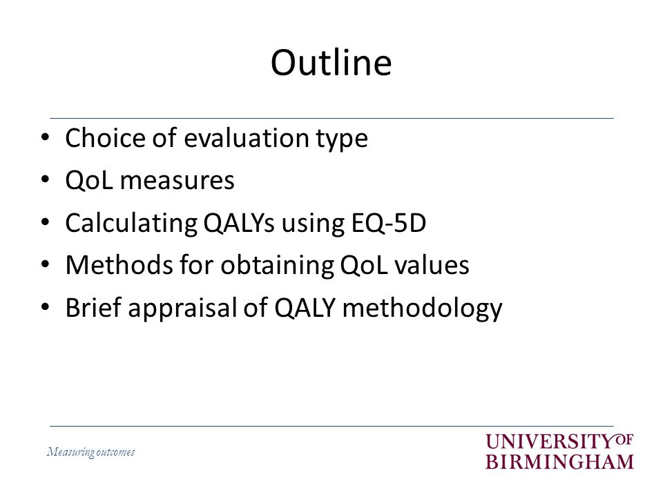 Measuring outcomes Outline Choice of evaluation type QoL measures Calculating QALYs using EQ-5D Methods for obtaining QoL values Brief appraisal of QALY methodology