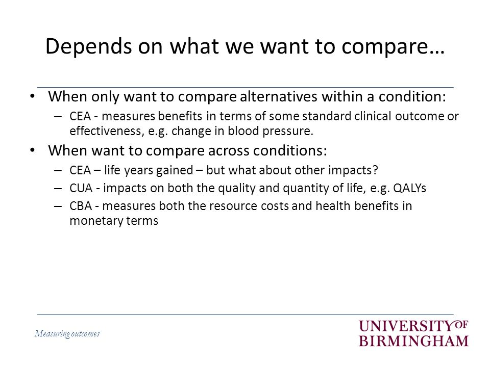 Measuring outcomes Depends on what we want to compare… When only want to compare alternatives within a condition: – CEA - measures benefits in terms of some standard clinical outcome or effectiveness, e.g.