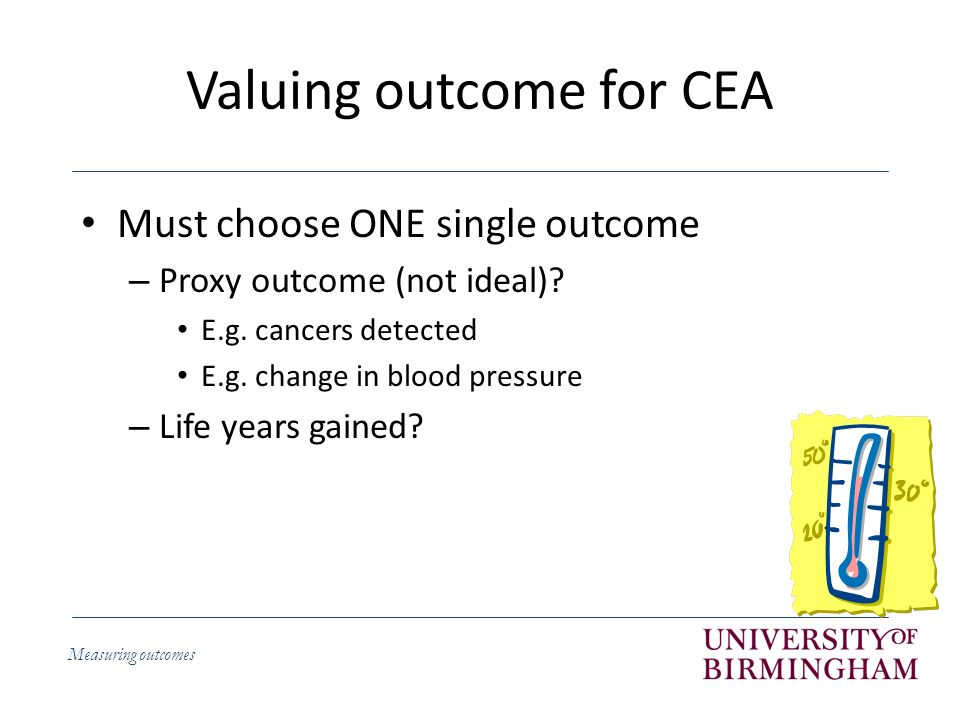 Measuring outcomes Valuing outcome for CEA Must choose ONE single outcome – Proxy outcome (not ideal).