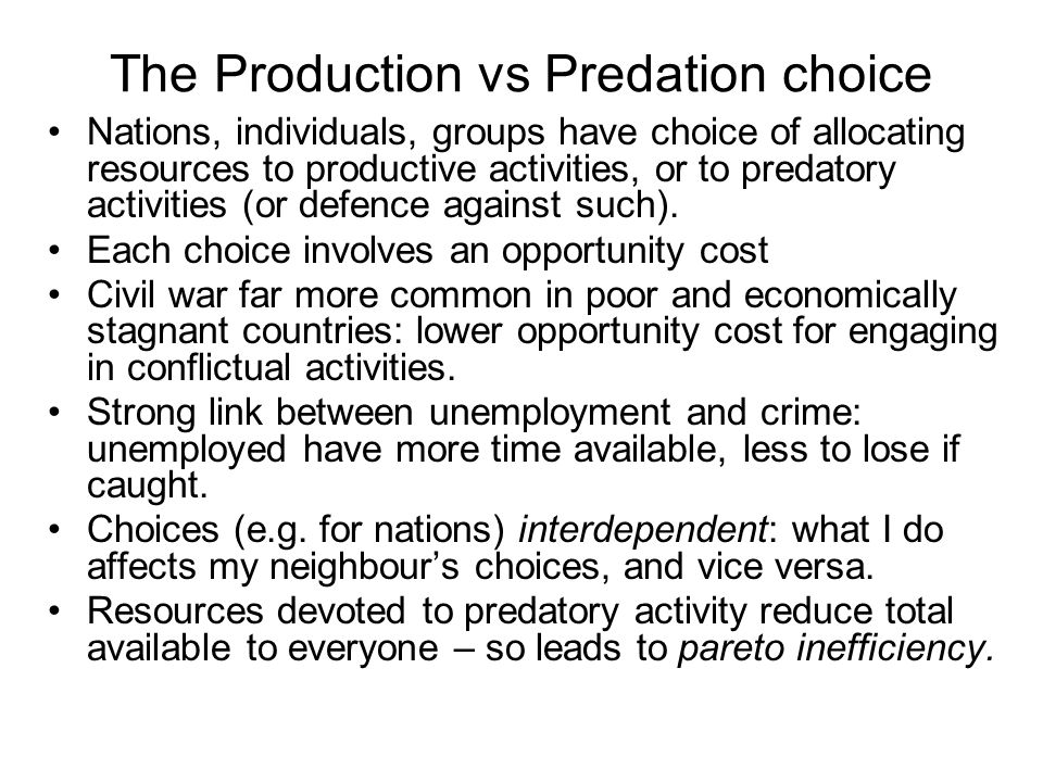 The Production vs Predation choice Nations, individuals, groups have choice of allocating resources to productive activities, or to predatory activities (or defence against such).