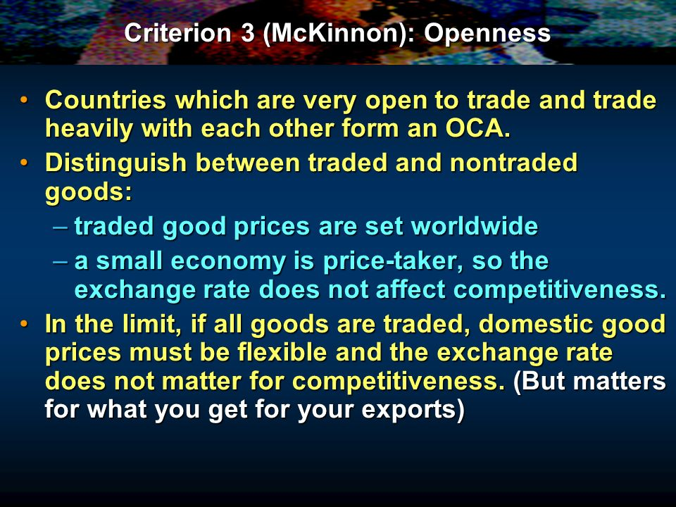 Criterion 3 (McKinnon): Openness Countries which are very open to trade and trade heavily with each other form an OCA.Countries which are very open to trade and trade heavily with each other form an OCA.
