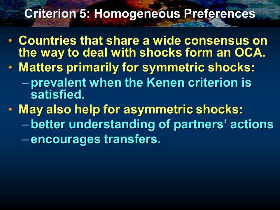 Criterion 5: Homogeneous Preferences Countries that share a wide consensus on the way to deal with shocks form an OCA.Countries that share a wide consensus on the way to deal with shocks form an OCA.