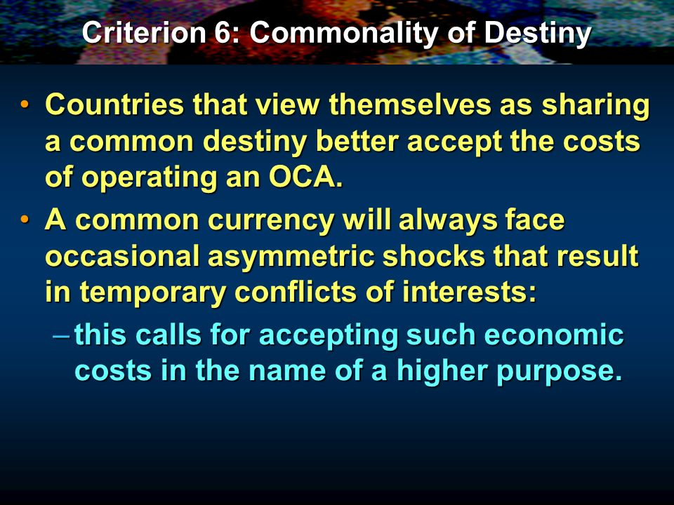 Criterion 6: Commonality of Destiny Countries that view themselves as sharing a common destiny better accept the costs of operating an OCA.Countries that view themselves as sharing a common destiny better accept the costs of operating an OCA.