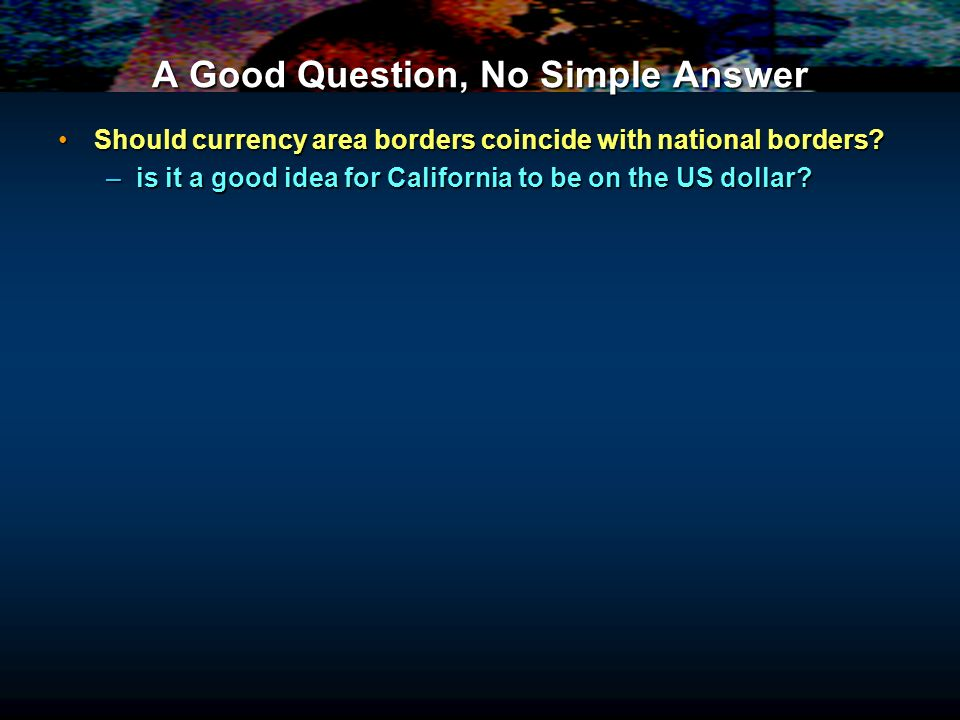 A Good Question, No Simple Answer Should currency area borders coincide with national borders Should currency area borders coincide with national borders.