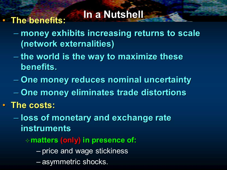In a Nutshell The benefits:The benefits: –money exhibits increasing returns to scale (network externalities) –the world is the way to maximize these benefits.