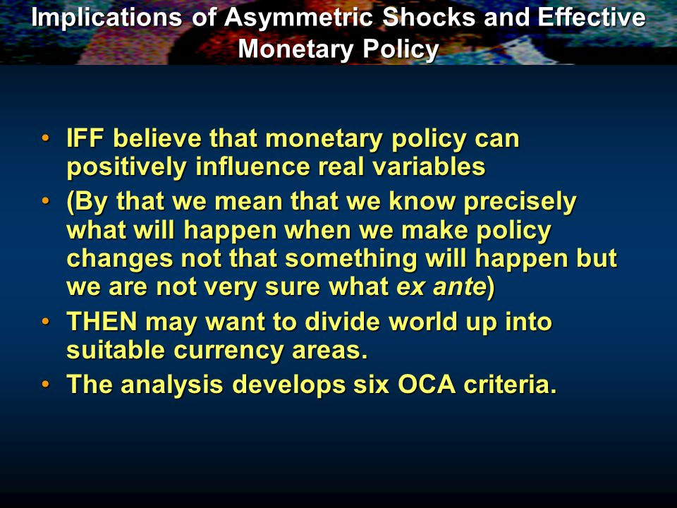 Implications of Asymmetric Shocks and Effective Monetary Policy IFF believe that monetary policy can positively influence real variablesIFF believe that monetary policy can positively influence real variables (By that we mean that we know precisely what will happen when we make policy changes not that something will happen but we are not very sure what ex ante)(By that we mean that we know precisely what will happen when we make policy changes not that something will happen but we are not very sure what ex ante) THEN may want to divide world up into suitable currency areas.THEN may want to divide world up into suitable currency areas.