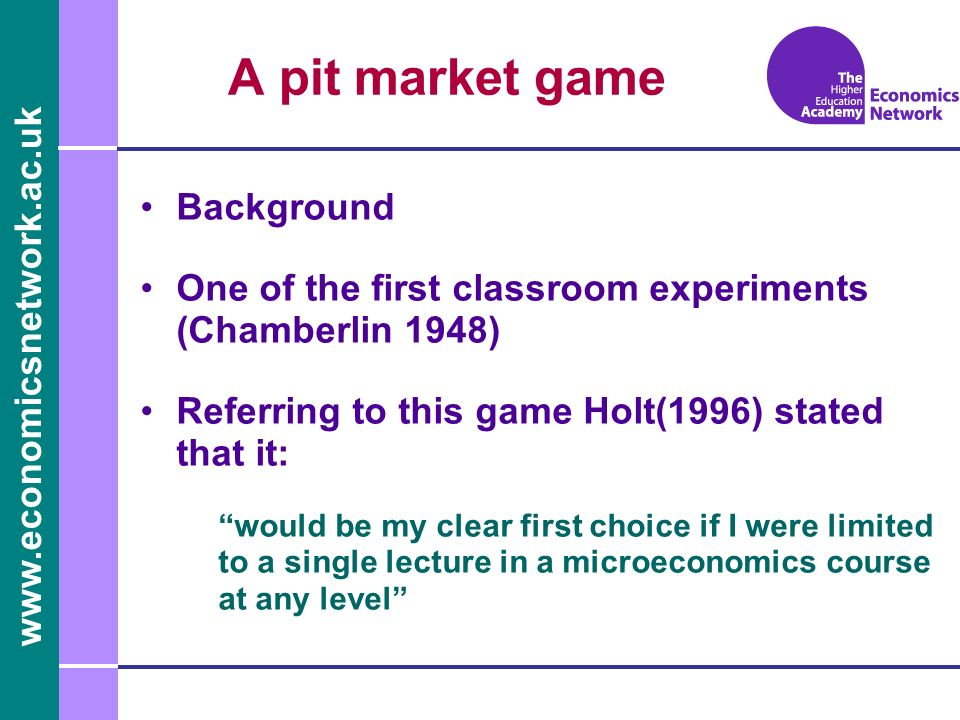 www.economicsnetwork.ac.uk Background One of the first classroom experiments (Chamberlin 1948) Referring to this game Holt(1996) stated that it: would be my clear first choice if I were limited to a single lecture in a microeconomics course at any level A pit market game