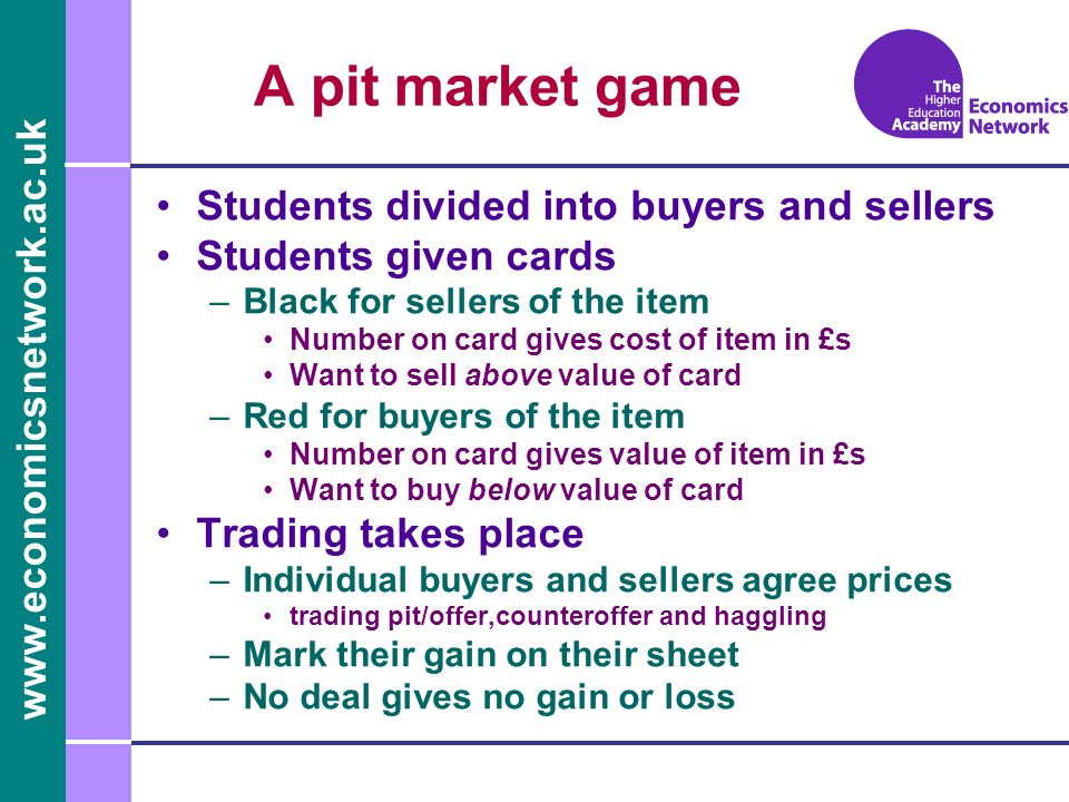www.economicsnetwork.ac.uk Students divided into buyers and sellers Students given cards –Black for sellers of the item Number on card gives cost of item in £s Want to sell above value of card –Red for buyers of the item Number on card gives value of item in £s Want to buy below value of card Trading takes place –Individual buyers and sellers agree prices trading pit/offer,counteroffer and haggling –Mark their gain on their sheet –No deal gives no gain or loss A pit market game