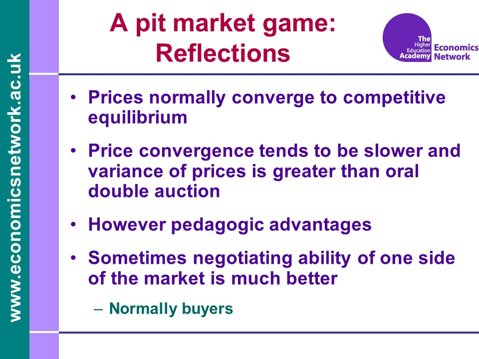 www.economicsnetwork.ac.uk Prices normally converge to competitive equilibrium Price convergence tends to be slower and variance of prices is greater than oral double auction However pedagogic advantages Sometimes negotiating ability of one side of the market is much better –Normally buyers A pit market game: Reflections