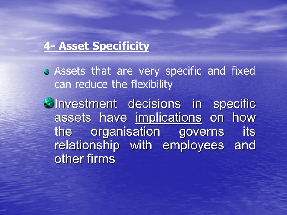 Investment decisions in specific assets have implications on how the organisation governs its relationship with employees and other firms 4- Asset Specificity Assets that are very specific and fixed can reduce the flexibility
