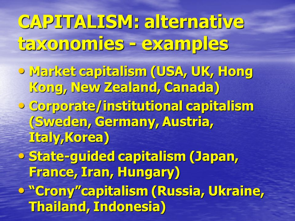 CAPITALISM: alternative taxonomies - examples Market capitalism (USA, UK, Hong Kong, New Zealand, Canada) Market capitalism (USA, UK, Hong Kong, New Zealand, Canada) Corporate/institutional capitalism (Sweden, Germany, Austria, Italy,Korea) Corporate/institutional capitalism (Sweden, Germany, Austria, Italy,Korea) State-guided capitalism (Japan, France, Iran, Hungary) State-guided capitalism (Japan, France, Iran, Hungary) Cronycapitalism (Russia, Ukraine, Thailand, Indonesia) Cronycapitalism (Russia, Ukraine, Thailand, Indonesia)