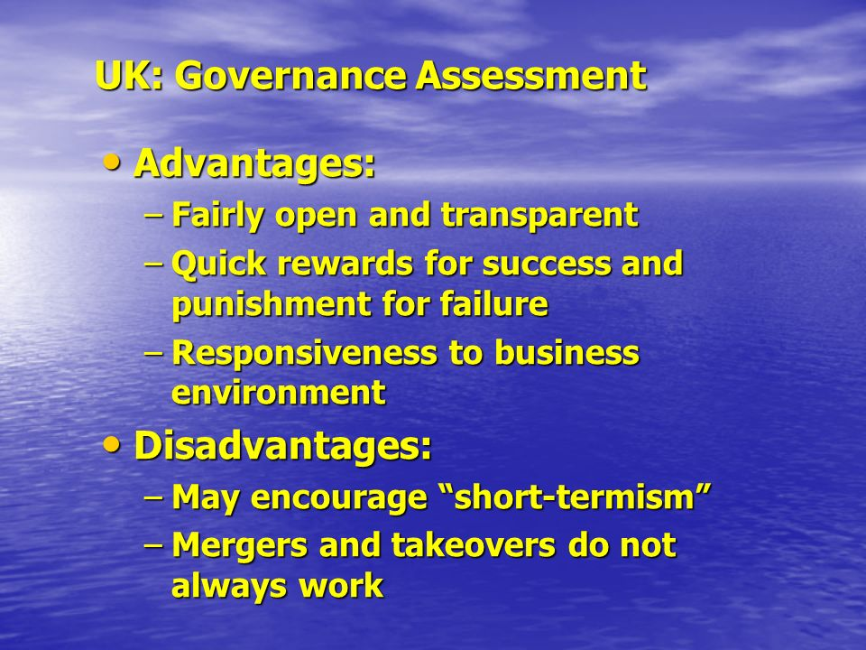 UK: Governance Assessment Advantages: Advantages: –Fairly open and transparent –Quick rewards for success and punishment for failure –Responsiveness to business environment Disadvantages: Disadvantages: –May encourage short-termism –Mergers and takeovers do not always work