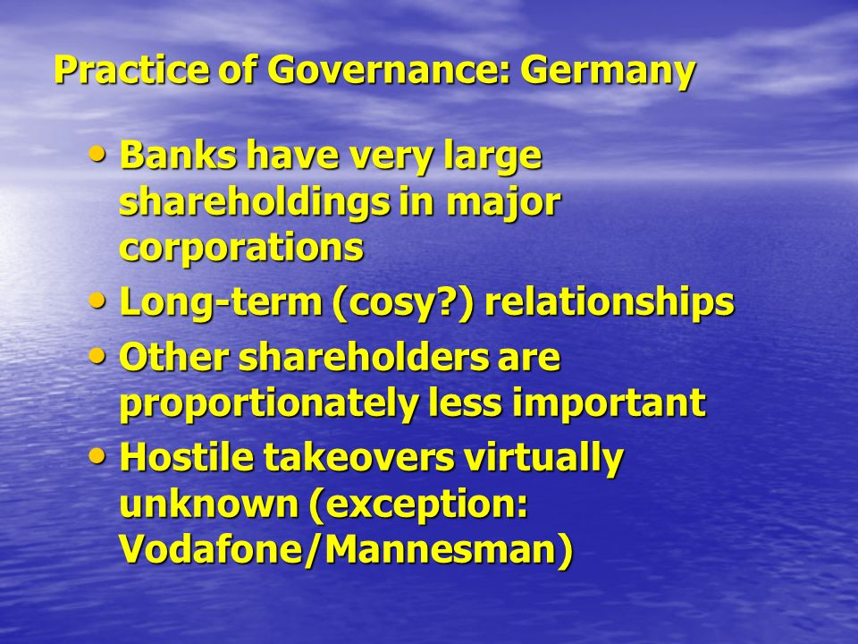 Practice of Governance: Germany Banks have very large shareholdings in major corporations Banks have very large shareholdings in major corporations Long-term (cosy ) relationships Long-term (cosy ) relationships Other shareholders are proportionately less important Other shareholders are proportionately less important Hostile takeovers virtually unknown (exception: Vodafone/Mannesman) Hostile takeovers virtually unknown (exception: Vodafone/Mannesman)