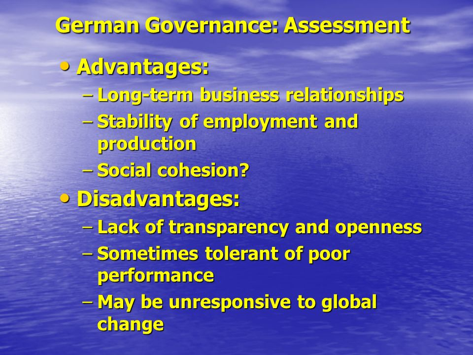 German Governance: Assessment Advantages: Advantages: –Long-term business relationships –Stability of employment and production –Social cohesion.