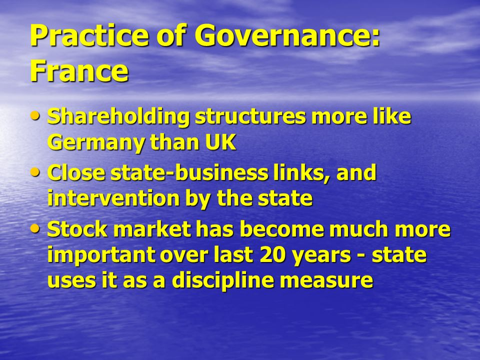 Practice of Governance: France Shareholding structures more like Germany than UK Shareholding structures more like Germany than UK Close state-business links, and intervention by the state Close state-business links, and intervention by the state Stock market has become much more important over last 20 years - state uses it as a discipline measure Stock market has become much more important over last 20 years - state uses it as a discipline measure