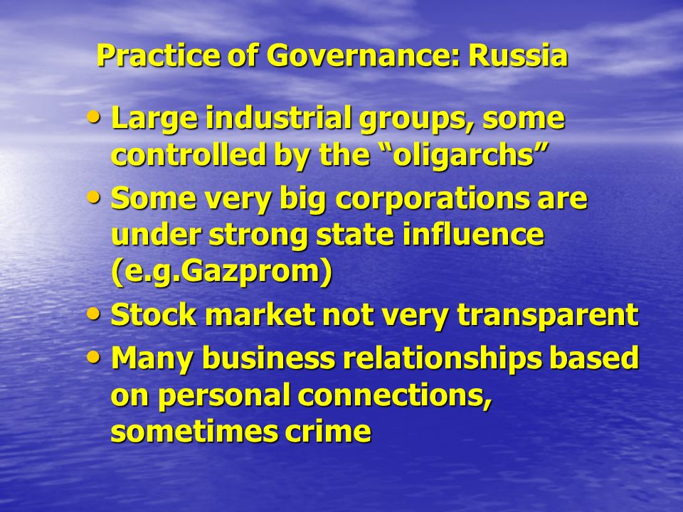 Practice of Governance: Russia Large industrial groups, some controlled by the oligarchs Large industrial groups, some controlled by the oligarchs Some very big corporations are under strong state influence (e.g.Gazprom) Some very big corporations are under strong state influence (e.g.Gazprom) Stock market not very transparent Stock market not very transparent Many business relationships based on personal connections, sometimes crime Many business relationships based on personal connections, sometimes crime