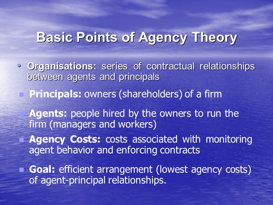 Basic Points of Agency Theory Organisations: series of contractual relationships between agents and principals Organisations: series of contractual relationships between agents and principals Goal: efficient arrangement (lowest agency costs) of agent-principal relationships.