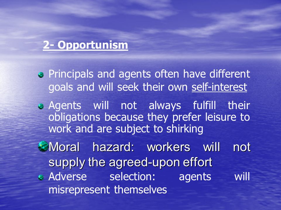 Moral hazard: workers will not supply the agreed-upon effort 2- Opportunism Principals and agents often have different goals and will seek their own self-interest Agents will not always fulfill their obligations because they prefer leisure to work and are subject to shirking Adverse selection: agents will misrepresent themselves